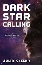 Dark Star Calling - A Dark Intercept Novel ebook by Julia Keller