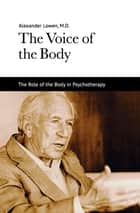 The Voice of the Body ebook by Dr. Alexander Lowen M.D.