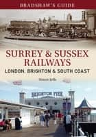 Bradshaw's Guide Surrey & Sussex Railways - London, Brighton and South coast - Volume 11 ebook by Simon Jeffs, John Christopher