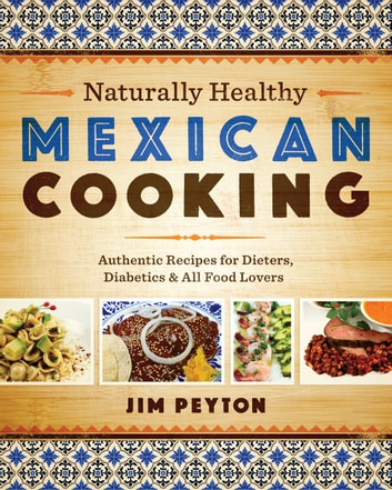 Naturally Healthy Mexican Cooking - Authentic Recipes for Dieters, Diabetics, and All Food Lovers ebook by Jim Peyton