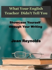 What Your English Teacher Didn't Tell You: Showcase Yourself through Your Writing ebook by Jean Reynolds