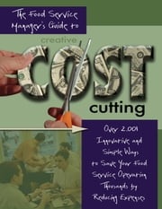The Food Service Managers Guide to Creative Cost Cutting - Over 2001 Innovative and Simple Ways to Save Your Food Service Operation Thousands by Reducing Expenses ebook by Douglas Robert Brown