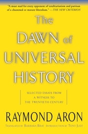 The Dawn Of Universal History - Selected Essays From A Witness To The Twentieth Century ebook by Raymond Aron