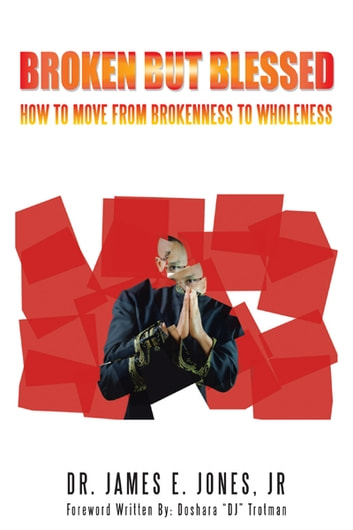 BROKEN BUT BLESSED - HOW TO MOVE FROM BROKENNESS TO WHOLENESS ebook by DR. JAMES E. JONES, JR