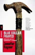 Blue Collar Frayed - Working Men in Tomorrow's Economy ebook by Jennifer Rayner