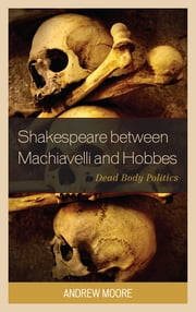 Shakespeare between Machiavelli and Hobbes - Dead Body Politics ebook by Andrew Moore
