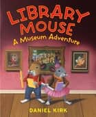 Library Mouse - A Museum Adventure ebook by Daniel Kirk
