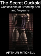 The Secret Cuckold: Confessions of Breeding Sex and Voyeurism ebook by Arthur Mitchell