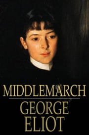 Middlemarch: A Study Of Provincial Life - A Study of Provincial Life ebook by George Eliot