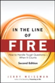 In the Line of Fire - How to Handle Tough Questions -- When It Counts ebook by Jerry Weissman