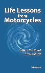 Life Lessons from Motorcycles: Where the Road Meets Spirit ebook by Liz Jansen