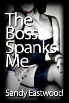 The Boss Spanks Me Good ebook by Sandy Eastwood