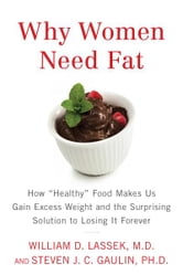 "Why Women Need Fat - How ""Healthy"" Food Makes Us Gain Excess Weight and the Surprising Solution to Lo sing It Forever ebook by Steven Gaulin,William D. Lassek, M.D."