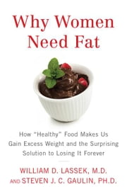 "Why Women Need Fat - How ""Healthy"" Food Makes Us Gain Excess Weight and the Surprising Solution to Lo sing It Forever ebook by Steven Gaulin,William D. Lassek"