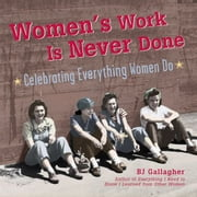 Women's Work Is Never Done: Celebrating Everything Women Do ebook by BJ Gallagher