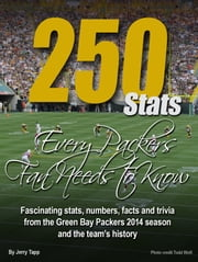 250 Stats Every Packers Fan Needs to Know - Fascinating Stats, Numbers, Facts and Trivia From the Packers 2014 Season ebook by Jerry Tapp