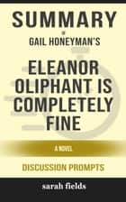 Summary of Eleanor Oliphant Is Completely Fine: A Novel by Gail Honeyman (Discussion Prompts) eBook by Sarah Fields