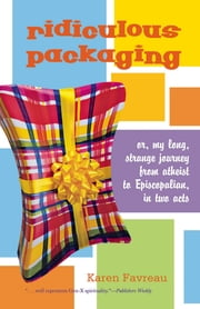 Ridiculous Packaging - Or, my long strange journey from atheist to Episcopalian in two acts ebook by Karen Favreau