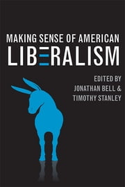 Making Sense of American Liberalism ebook by Jonathan Bell,Timothy Stanley