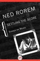 Settling the Score ebook by Ned Rorem