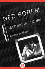 Settling the Score - Essays on Music ebook by Ned Rorem