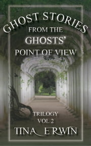 Ghost Stories from the Ghosts' Point of View Trilogy Vol. 2 ebook by Tina Erwin