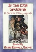 IN THE DAYS OF GIANTS - 16 Norse legends from before time began - Legends and stories about the dwellers of Asgard ebook by Anon E. Mouse, Retold By Abbie Farewell Brown