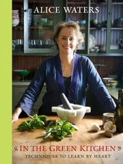 In the Green Kitchen - Techniques to Learn by Heart ebook by Alice Waters