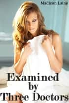 Examined by Three Doctors (Medical Exam Erotica) ebook by Madison Laine