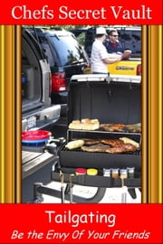 Tailgating: Be the Envy 0f Your Friends ebook by Chefs Secret Vault