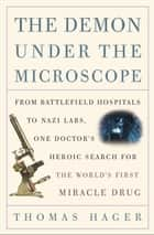 The Demon Under the Microscope - From Battlefield Hospitals to Nazi Labs, One Doctor's Heroic Search for the World's First Miracle Drug ebook by Thomas Hager