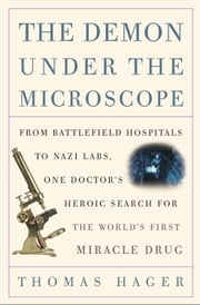 The Demon Under the Microscope - From Battlefield Hospitals to Nazi Labs, One Doctor's Heroic Search for theWorld's First Miracle Drug ebook by Thomas Hager