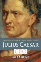 Julius Caesar, CEO - 6 Principles to Guide & Inspire Modern Leaders ebook by Alan Axelrod
