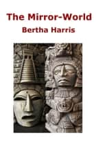 The Mirror-World - none ebook by Bertha Harris