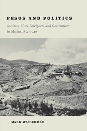 Pesos and Politics - Business, Elites, Foreigners, and Government in Mexico, 1854-1940 ebook by Mark Wasserman