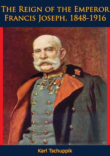 The Reign of the Emperor Francis Joseph, 1848-1916 ebook by Karl Tschuppik
