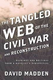 The Tangled Web of the Civil War and Reconstruction - Readings and Writings from a Novelist's Perspective ebook by David Madden