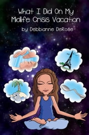 What I Did On My Midlife Crisis Vacation ebook by Debbianne DeRose