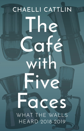 The Café with Five Faces - What the Walls Heard 2018-2019 ebook by Chaelli Cattlin