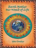 Earth Mother Our Womb of Life - Our Womb of Life ebook by Your Brother