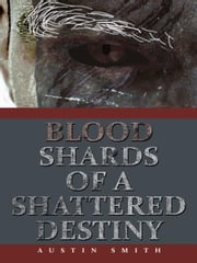 Blood Shards of a Shattered Destiny ebook by Austin Smith