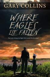 Where Eagles Lie Fallen: The Crash of Arrow Air Flight 1285 Gander Newfoundland - The Crash of Arrow Air Flight 1285, Gander, Newfoundland ebook by Gary Collins