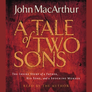A Tale of Two Sons - The Inside Story of a Father, His Sons, and a Shocking Murder audiobook by John F. MacArthur