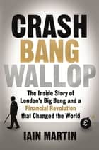 Crash Bang Wallop - The Inside Story of London's Big Bang and a Financial Revolution that Changed the World ebook by Iain Martin