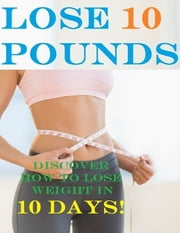 Lose 10 Pounds - Discover How to Lose Weight In 10 Days! ebook by Charlotte Kobetis
