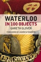 Waterloo in 100 Objects ebook by Gareth Glover, Andrew Roberts