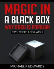 Magic in a black box: Why Roku is Popular - Tips, Tricks and Hacks ebook by Michael K Edwards