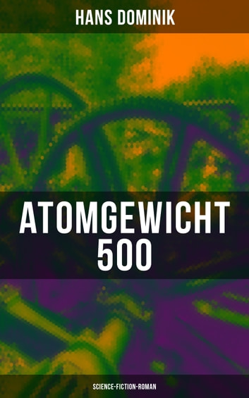Atomgewicht 500 (Science-Fiction-Roman) - Einer der bekanntesten Romane des deutschen Science-Fiction-Pioniers ebook by Hans Dominik