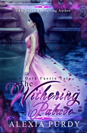 The Withering Palace (A Dark Faerie Tale Series Companion #1) - A Dark Faerie Tale Series Companion, #1 ebook by Alexia Purdy