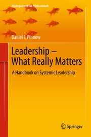 Leadership - What Really Matters - A Handbook on Systemic Leadership ebook by Daniel F. Pinnow